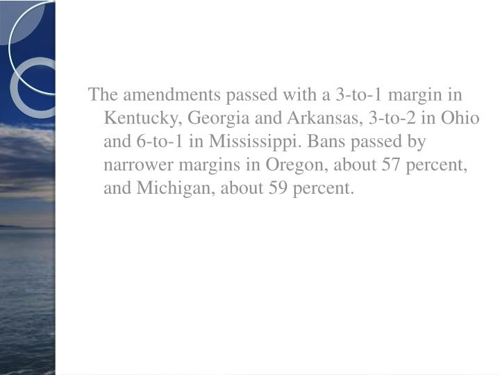 The amendments passed with a 3-to-1 margin in Kentucky, Georgia and Arkansas, 3-to-2 in Ohio and 6-to-1 in Mississippi. Bans passed by narrower margins in Oregon, about 57 percent, and Michigan, about 59 percent.