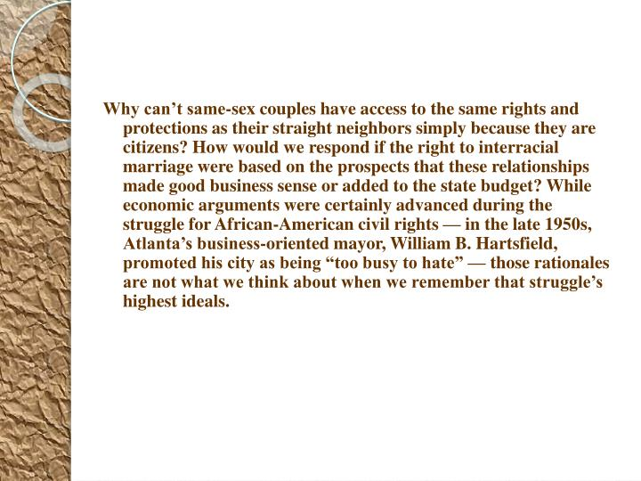 "Why can't same-sex couples have access to the same rights and protections as their straight neighbors simply because they are citizens? How would we respond if the right to interracial marriage were based on the prospects that these relationships made good business sense or added to the state budget? While economic arguments were certainly advanced during the struggle for African-American civil rights — in the late 1950s, Atlanta's business-oriented mayor, William B. Hartsfield, promoted his city as being ""too busy to hate"" — those rationales are not what we think about when we remember that struggle's highest ideals."