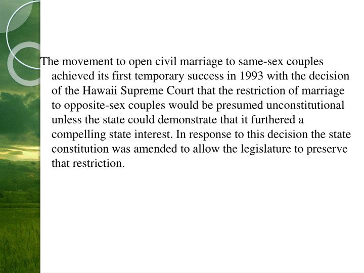 The movement to open civil marriage to same-sex couples achieved its first temporary success in 1993 with the decision of the Hawaii Supreme Court that the restriction of marriage to opposite-sex couples would be presumed unconstitutional unless the state could demonstrate that it furthered a compelling state interest. In response to this decision the state constitution was amended to allow the legislature to preserve that restriction.