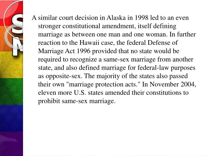 "A similar court decision in Alaska in 1998 led to an even stronger constitutional amendment, itself defining marriage as between one man and one woman. In further reaction to the Hawaii case, the federal Defense of Marriage Act 1996 provided that no state would be required to recognize a same-sex marriage from another state, and also defined marriage for federal-law purposes as opposite-sex. The majority of the states also passed their own ""marriage protection acts."" In November 2004, eleven more U.S. states amended their constitutions to prohibit same-sex marriage."