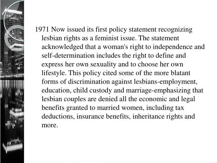 1971 Now issued its first policy statement recognizing lesbian rights as a feminist issue. The statement acknowledged that a woman's right to independence and self-determination includes the right to define and express her own sexuality and to choose her own lifestyle. This policy cited some of the more blatant forms of discrimination against lesbians-employment, education, child custody and marriage-emphasizing that lesbian couples are denied all the economic and legal benefits granted to married women, including tax deductions, insurance benefits, inheritance rights and more.