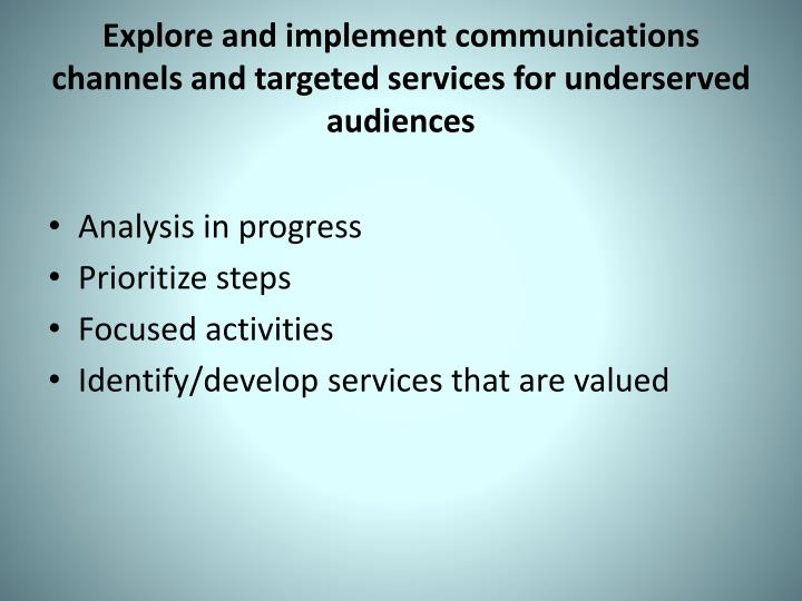 Explore and implement communications channels and targeted services for underserved