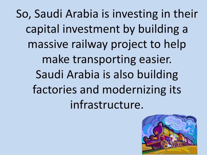So, Saudi Arabia is investing in their capital investment by building a massive railway project to help make transporting easier.
