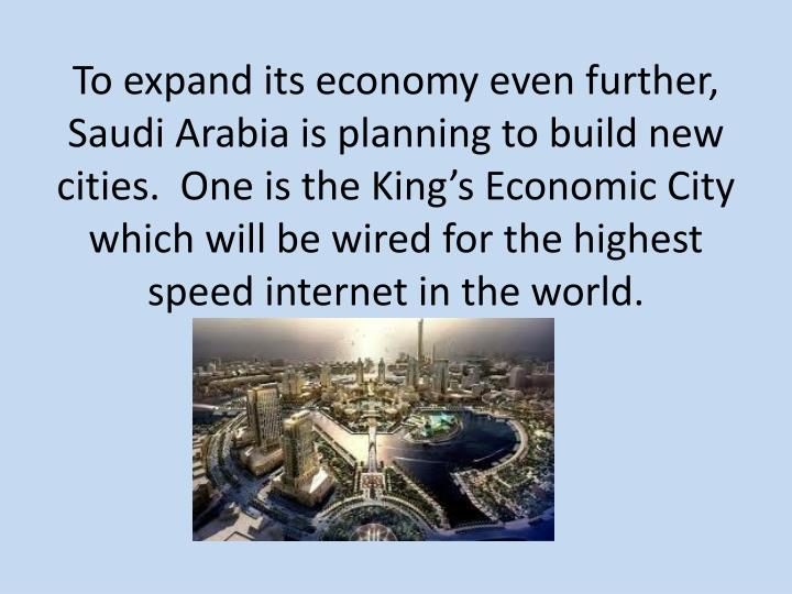 To expand its economy even further, Saudi Arabia is planning to build new cities.  One is the Kings Economic City which will be wired for the highest speed internet in the world.