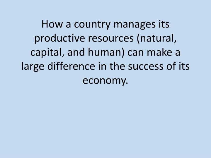 How a country manages its productive resources (natural, capital, and human) can make a large differ...