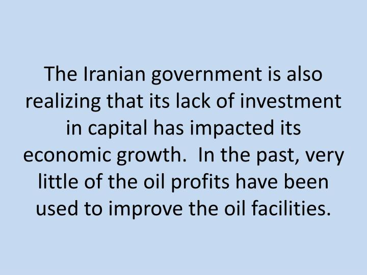 The Iranian government is also realizing that its lack of investment in capital has impacted its economic growth.  In the past, very little of the oil profits have been  used to improve the oil facilities.