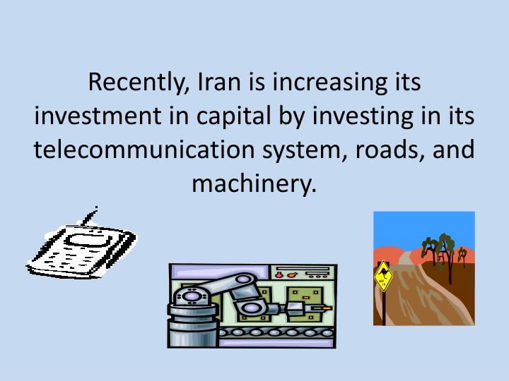 Recently, Iran is increasing its investment in capital by investing in its telecommunication system, roads, and machinery.