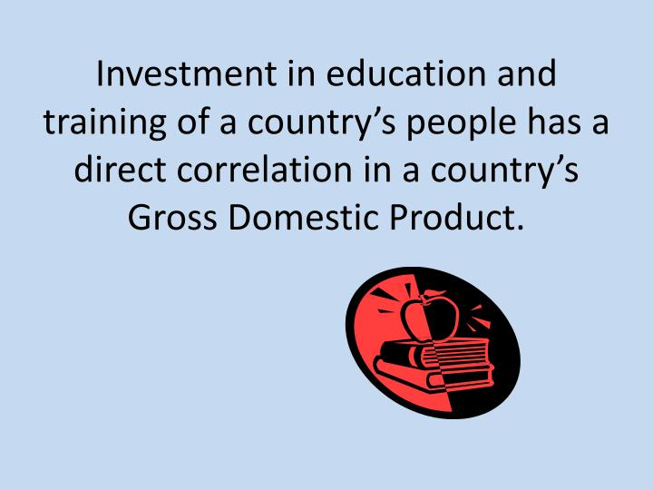 Investment in education and training of a countrys people has a direct correlation in a country...
