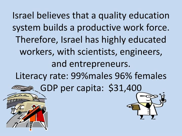 Israel believes that a quality education system builds a productive work force.  Therefore, Israel has highly educated workers, with scientists, engineers, and entrepreneurs.