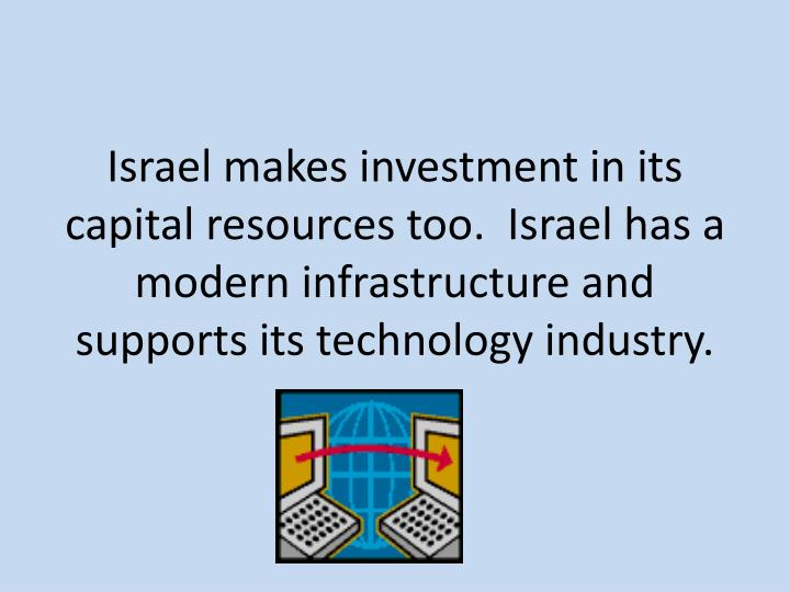 Israel makes investment in its capital resources too.  Israel has a modern infrastructure and supports its technology industry.