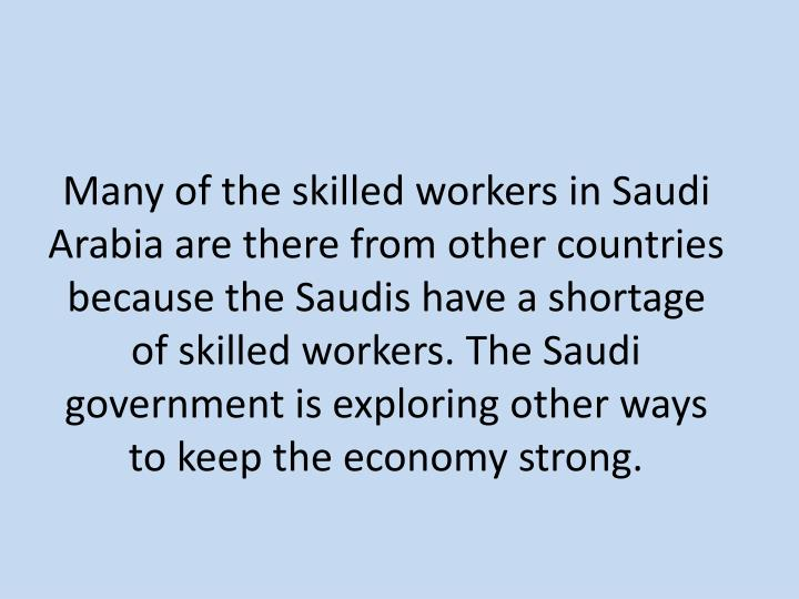 Many of the skilled workers in Saudi Arabia are there from other countries because the Saudis have a shortage of skilled workers. The Saudi government is exploring other ways to keep the economy strong.