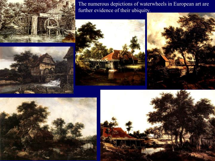 The numerous depictions of waterwheels in European art are further evidence of their ubiquity.