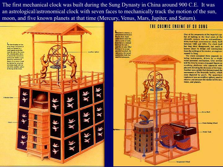 The first mechanical clock was built during the Sung Dynasty in China around 900 C.E.  It was an astrological/astronomical clock with seven faces to mechanically track the motion of the sun, moon, and five known planets at that time (Mercury, Venus, Mars, Jupiter, and Saturn).