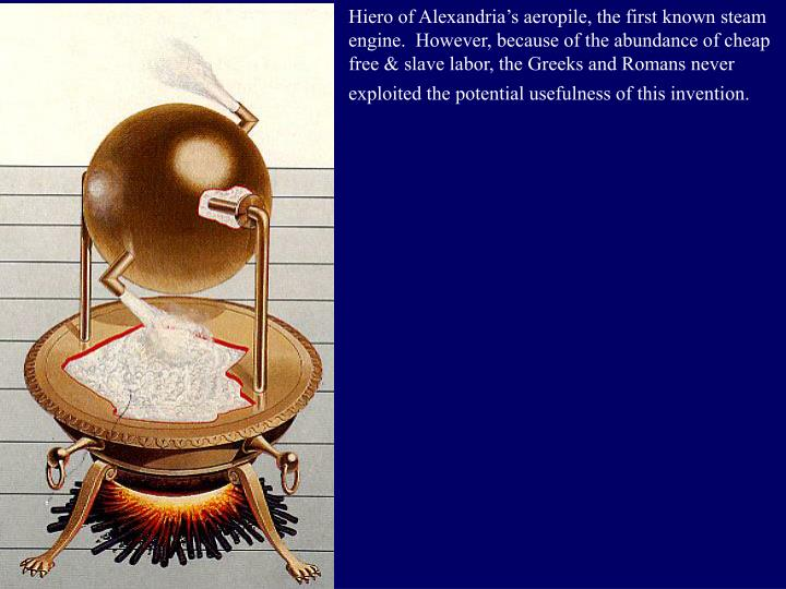 Hiero of Alexandria's aeropile, the first known steam engine.  However, because of the abundance of cheap free & slave labor, the Greeks and Romans never exploited the potential usefulness of this invention.