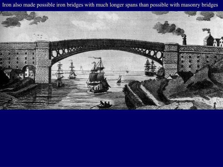 Iron also made possible iron bridges with much longer spans than possible with masonry bridges