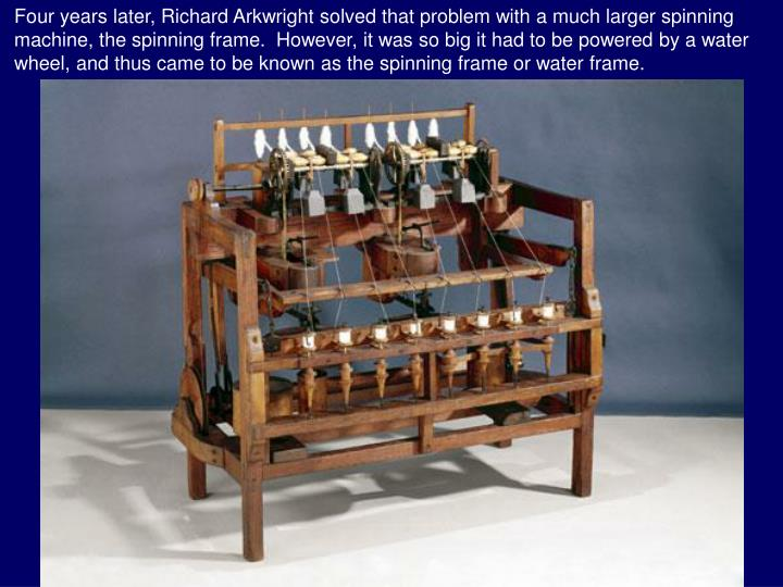 Four years later, Richard Arkwright solved that problem with a much larger spinning machine, the spinning frame.  However, it was so big it had to be powered by a water wheel, and thus came to be known as the spinning frame or water frame.