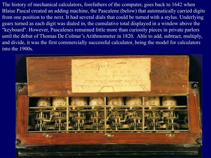 The history of mechanical calculators, forefathers of the computer, goes back to 1642 when
