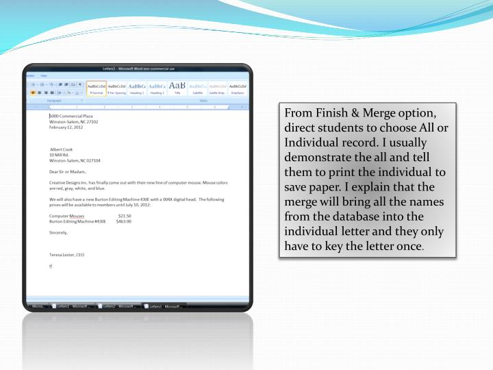 From Finish & Merge option, direct students to choose All or Individual record. I usually demonstrate the all and tell them to print the individual to save paper. I explain that the merge will bring all the names from the database into the individual letter and they only have to key the letter once