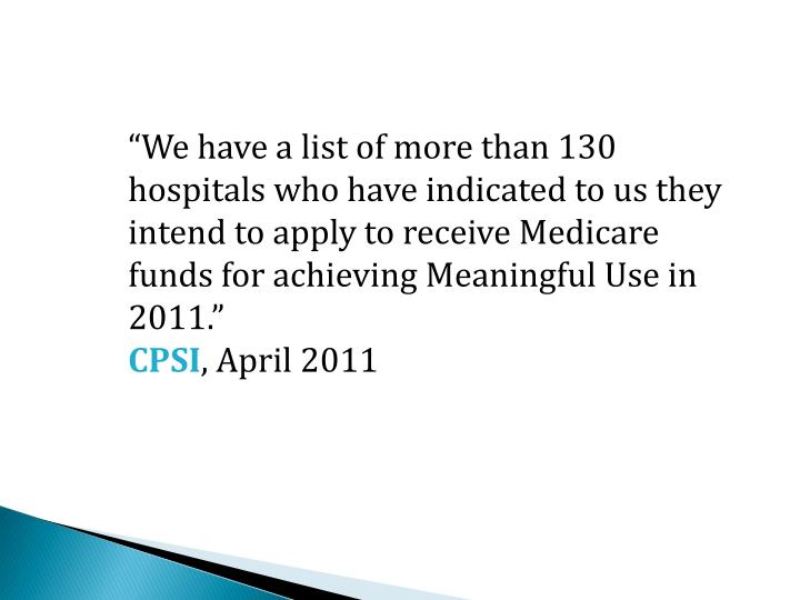 We have a list of more than 130 hospitals who have indicated to us they intend to apply to receive Medicare funds for achieving Meaningful Use in 2011.