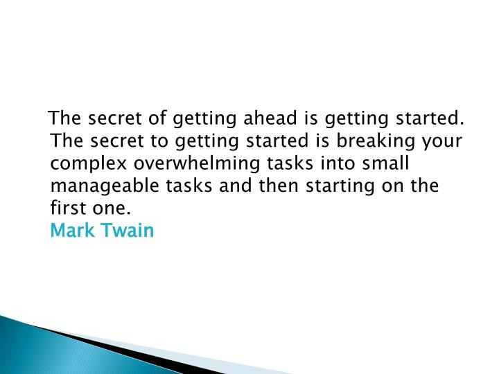 The secret of getting ahead is getting started. The secret to getting started is breaking your complex overwhelming tasks into small manageable tasks and then starting on the first one.