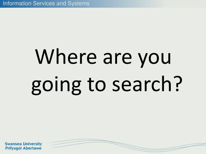 Where are you going to search?