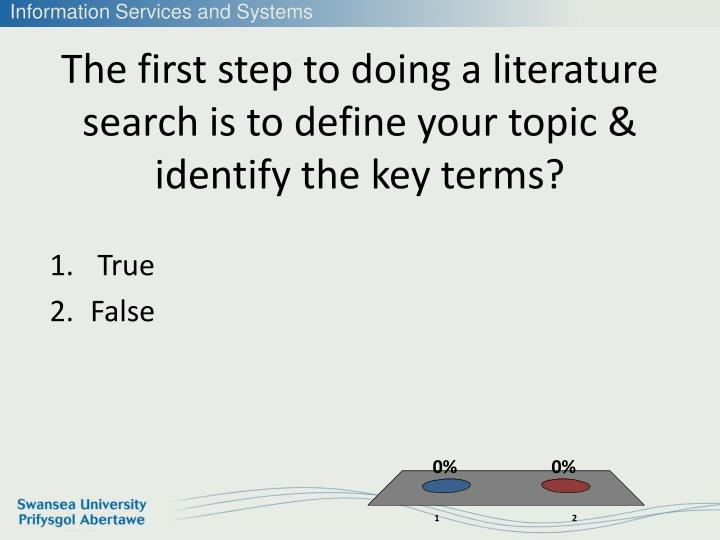 The first step to doing a literature search is to define your topic & identify the key terms?