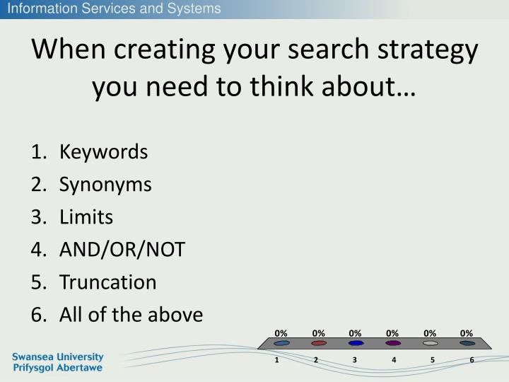 When creating your search strategy you need to think about…