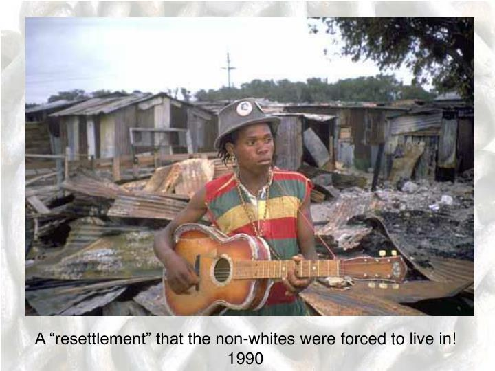 "A ""resettlement"" that the non-whites were forced to live in!  1990"