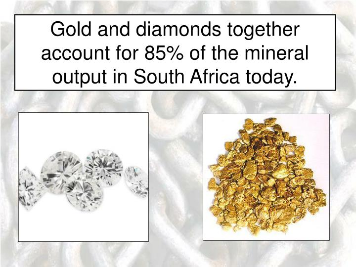 Gold and diamonds together account for 85% of the mineral output in South Africa today.