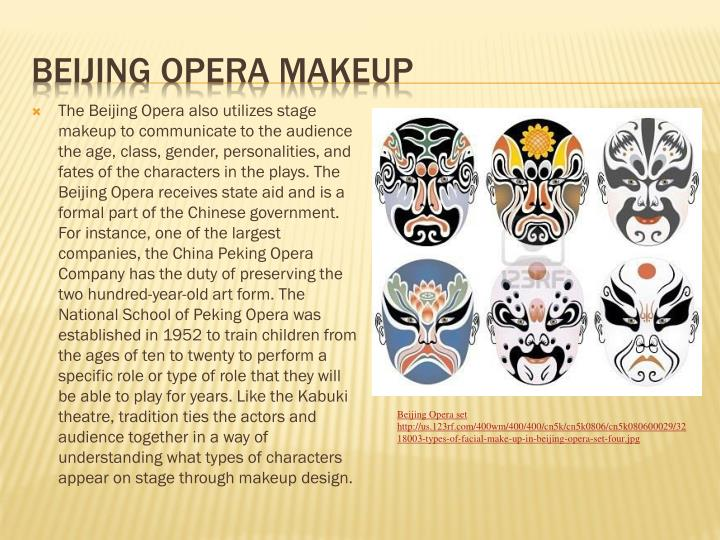 The Beijing Opera also utilizes stage makeup to communicate to the audience the age, class, gender, personalities, and fates of the characters in the plays. The Beijing Opera receives state aid and is a formal part of the Chinese government. For instance, one of the largest companies, the China Peking Opera Company has the duty of preserving the two hundred-year-old art