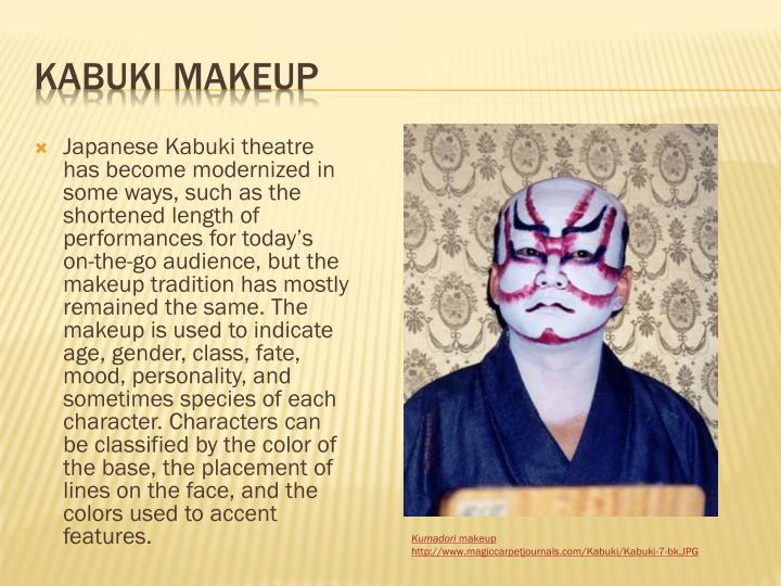 Japanese Kabuki theatre has become modernized in some ways, such as the shortened length of performances for today's on-the-go audience, but the makeup tradition has mostly remained the same. The makeup is used to indicate age, gender, class, fate, mood, personality, and sometimes species of each