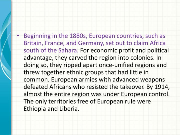 Beginning in the 1880s, European countries, such as Britain, France, and Germany, set out to claim Africa south of the Sahara.