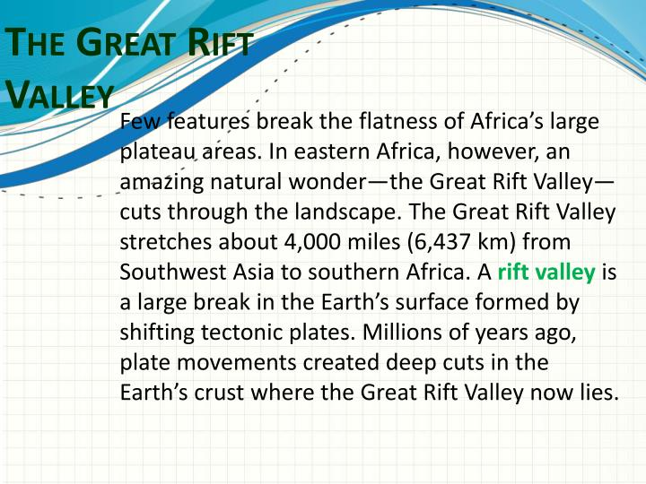 Few features break the flatness of Africa's large plateau areas. In eastern Africa, however, an amazing natural wonder—the Great Rift Valley—cuts through the landscape. The Great Rift Valley stretches about 4,000 miles (6,437 km) from Southwest Asia to southern Africa. A