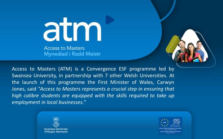 Access to Masters (ATM) is a Convergence ESF programme led by Swansea University, in partnership with 7 other Welsh Universities. At the launch of this programme the First Minister of Wales, Carwyn Jones, said