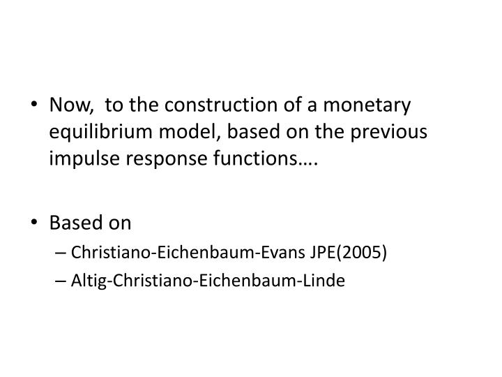 Now,  to the construction of a monetary equilibrium model, based on the previous impulse response functions….