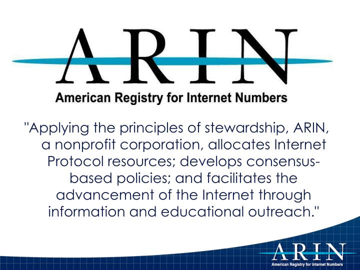 """Applying the principles of stewardship, ARIN, a nonprofit corporation, allocates Internet Protocol resources; develops consensus-based policies; and facilitates the advancement of the Internet through information and educational outreach."""