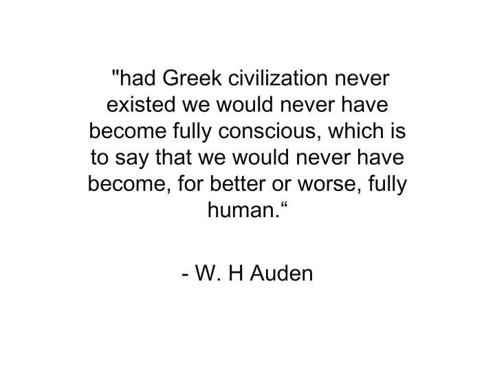 """had Greek civilization never existed we would never have become fully conscious, which is to say that we would never have become, for better or worse, fully human."""