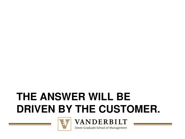 The answer WILL be driven by the customer.