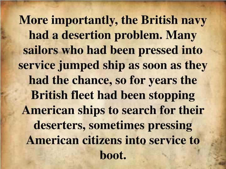 More importantly, the British navy had a desertion problem. Many sailors who had been pressed into service jumped ship as soon as they had the chance, so for years the British fleet had been stopping American ships to search for their deserters, sometimes pressing American citizens into service to boot.