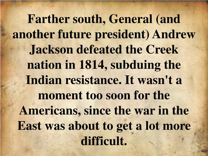 Farther south, General (and another future president) Andrew Jackson defeated the Creek nation in 1814, subduing the Indian resistance. It wasn't a moment too soon for the Americans, since the war in the East was about to get a lot more difficult.