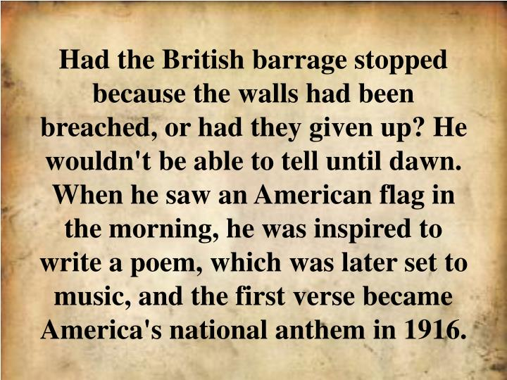 Had the British barrage stopped because the walls had been breached, or had they given up? He wouldn't be able to tell until dawn. When he saw an American flag in the morning, he was inspired to write a poem, which was later set to music, and the first verse became America's national anthem in 1916.