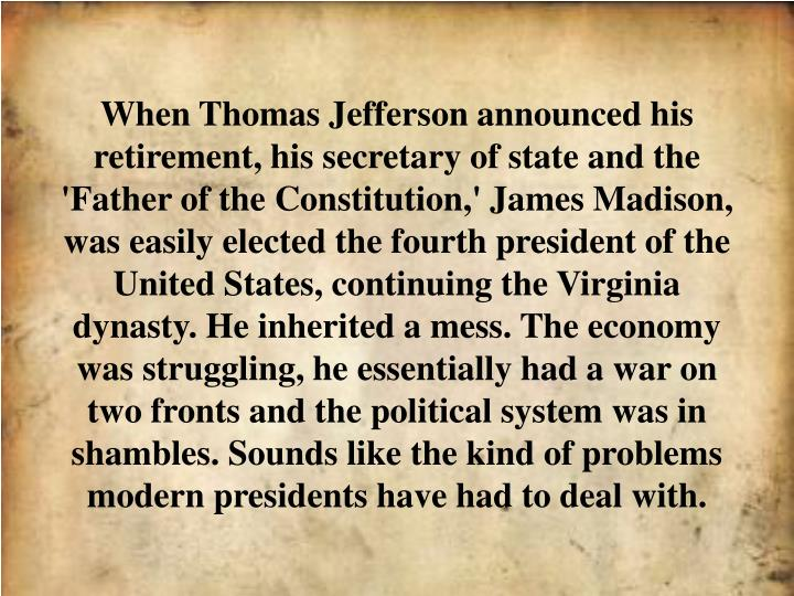 When Thomas Jefferson announced his retirement, his secretary of state and the 'Father of the Consti...