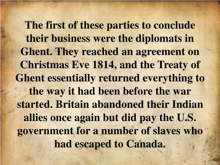 The first of these parties to conclude their business were the diplomats in Ghent. They reached an agreement on Christmas Eve 1814, and the Treaty of Ghent essentially returned everything to the way it had been before the war started. Britain abandoned their Indian allies once again but did pay the U.S. government for a number of slaves who had escaped to Canada.