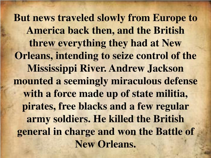 But news traveled slowly from Europe to America back then, and the British threw everything they had at New Orleans, intending to seize control of the Mississippi River. Andrew Jackson mounted a seemingly miraculous defense with a force made up of state militia, pirates, free blacks and a few regular army soldiers. He killed the British general in charge and won the Battle of New Orleans.