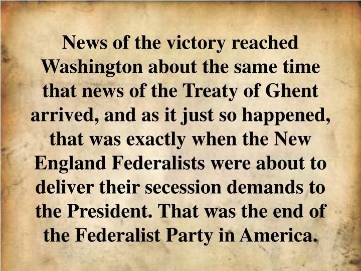 News of the victory reached Washington about the same time that news of the Treaty of Ghent arrived, and as it just so happened, that was exactly when the New England Federalists were about to deliver their secession demands to the President. That was the end of the Federalist Party in America.