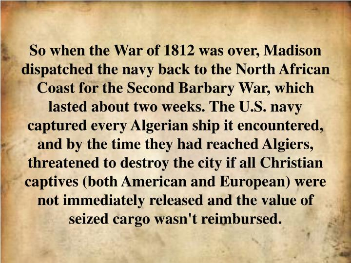 So when the War of 1812 was over, Madison dispatched the navy back to the North African Coast for the Second Barbary War, which lasted about two weeks. The U.S. navy captured every Algerian ship it encountered, and by the time they had reached Algiers, threatened to destroy the city if all Christian captives (both American and European) were not immediately released and the value of seized cargo wasn't reimbursed.