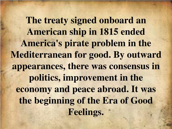 The treaty signed onboard an American ship in 1815 ended America's pirate problem in the Mediterranean for good. By outward appearances, there was consensus in politics, improvement in the economy and peace abroad. It was the beginning of the Era of Good Feelings.