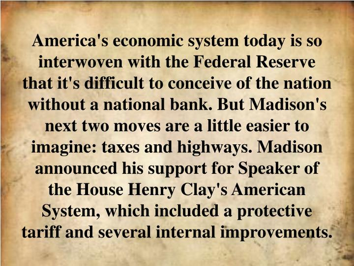 America's economic system today is so interwoven with the Federal Reserve that it's difficult to conceive of the nation without a national bank. But Madison's next two moves are a little easier to imagine: taxes and highways. Madison announced his support for Speaker of the House Henry Clay's American System, which included a protective tariff and several internal improvements.
