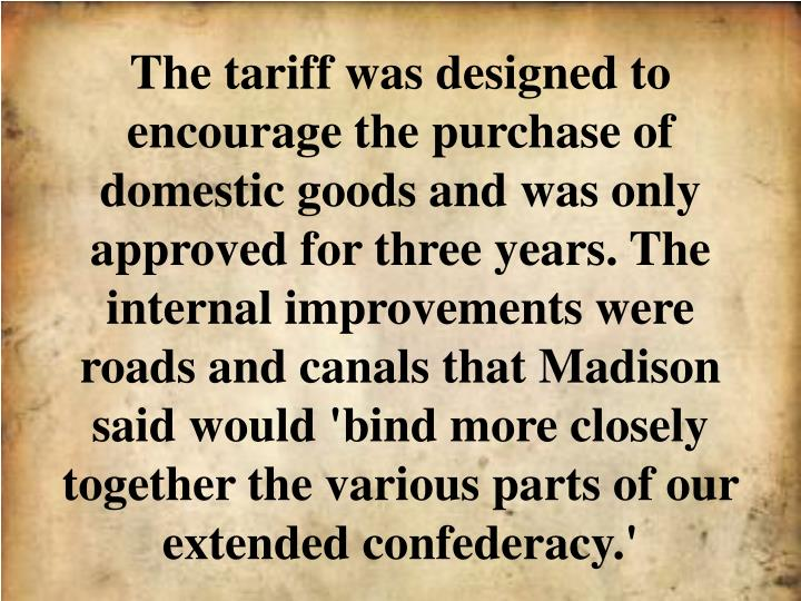 The tariff was designed to encourage the purchase of domestic goods and was only approved for three years. The internal improvements were roads and canals that Madison said would 'bind more closely together the various parts of our extended confederacy.'