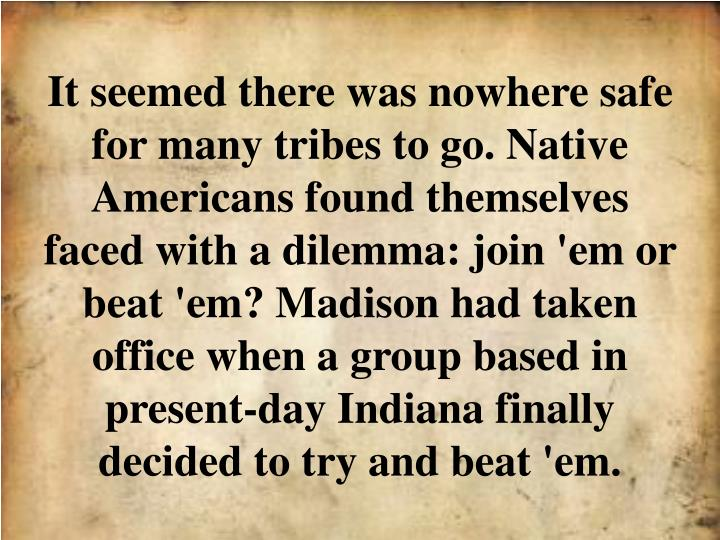 It seemed there was nowhere safe for many tribes to go. Native Americans found themselves faced with a dilemma: join 'em or beat 'em? Madison had taken office when a group based in present-day Indiana finally decided to try and beat 'em.